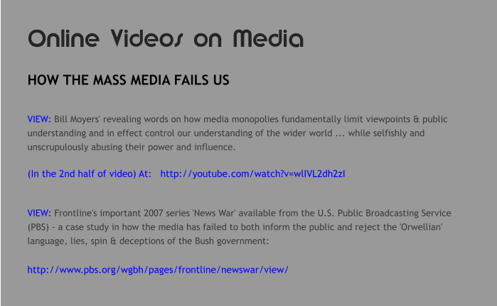 Online Videos on Media HOW THE MASS MEDIA FAILS US  VIEW: Bill Moyers' revealing words on how media monopolies fundamentally limit viewpoints & public understanding and in effect control our understanding of the wider world ... while selfishly and unscrupulously abusing their power and influence.  (In the 2nd half of video) At:   http://youtube.com/watch?v=wlIVL2dh2zI   VIEW: Frontline's important 2007 series 'News War' available from the U.S. Public Broadcasting Service (PBS) - a case study in how the media has failed to both inform the public and reject the 'Orwellian' language, lies, spin & deceptions of the Bush government:  http://www.pbs.org/wgbh/pages/frontline/newswar/view/